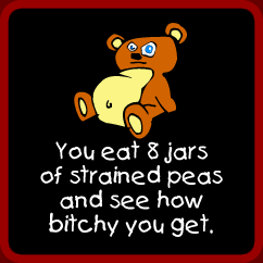 You eat 8 jars of strained peas and see how bitchy you get